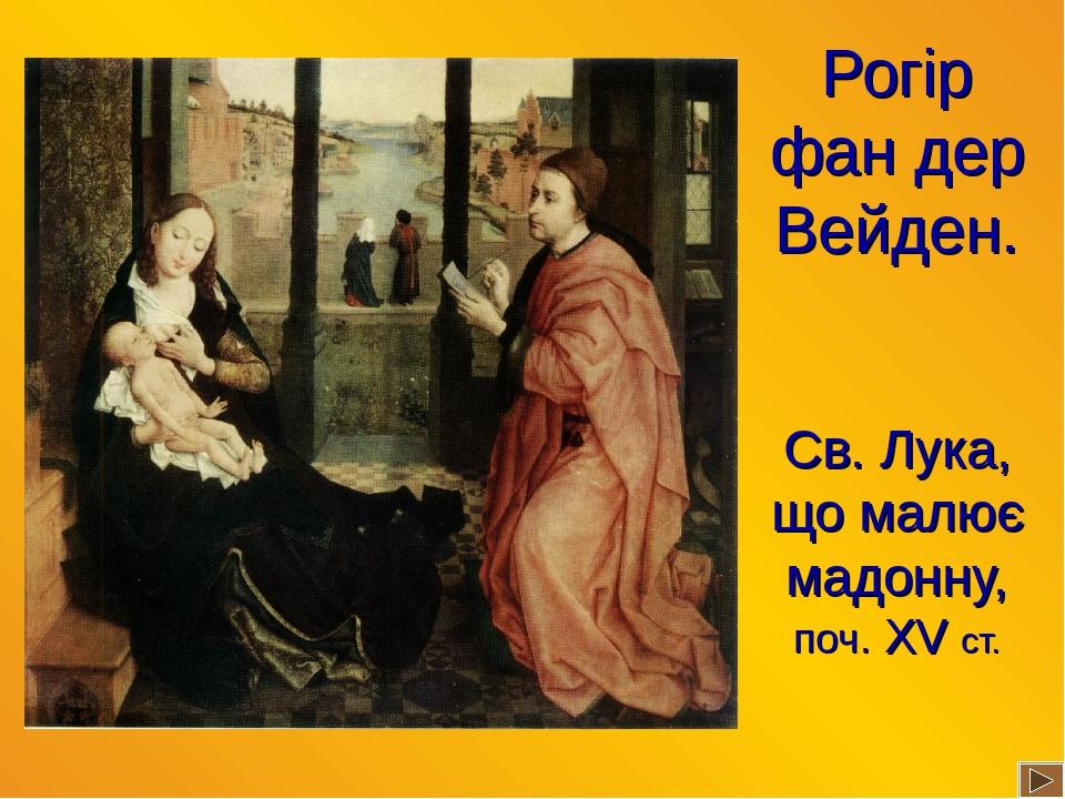 Рогір фан дер Вейден. Св. Лука, що малює мадонну, поч. ХV ст.