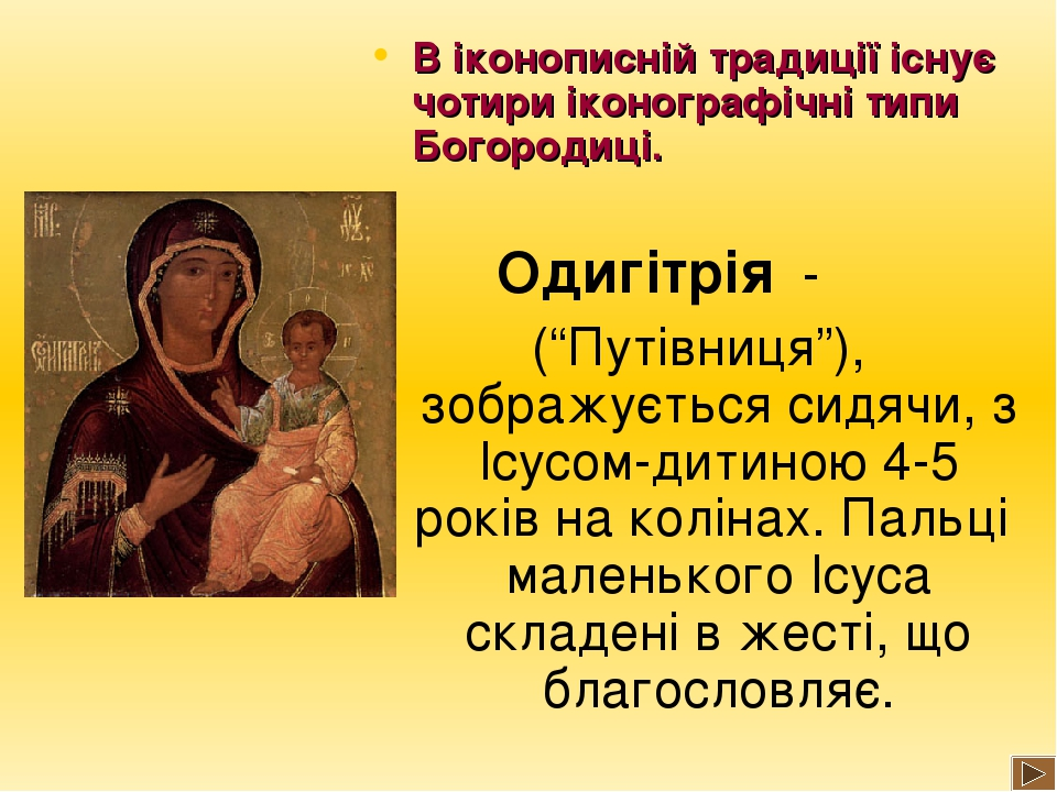 """В іконописній традиції існує чотири іконографічні типи Богородиці. Одигітрія - (""""Путівниця""""), зображується сидячи, з Ісусом-дитиною 4-5 років на ко..."""