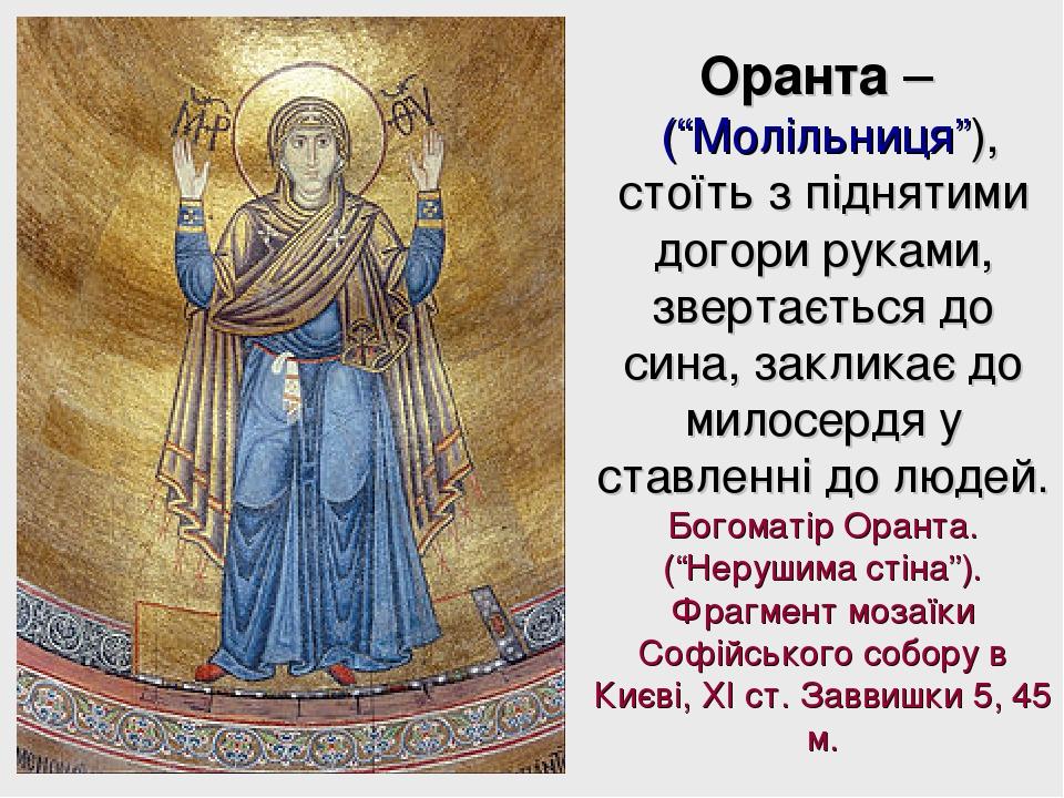 """Оранта – (""""Молільниця""""), стоїть з піднятими догори руками, звертається до сина, закликає до милосердя у ставленні до людей. Богоматір Оранта. (""""Нер..."""