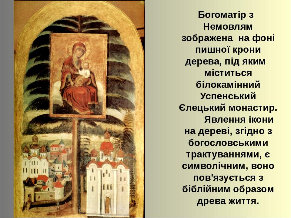 Богоматір з Немовлям зображена на фоні пишної крони дерева, під яким міститься білокамінний Успенський Єлецький монастир. Явлення ікони на дереві, ...