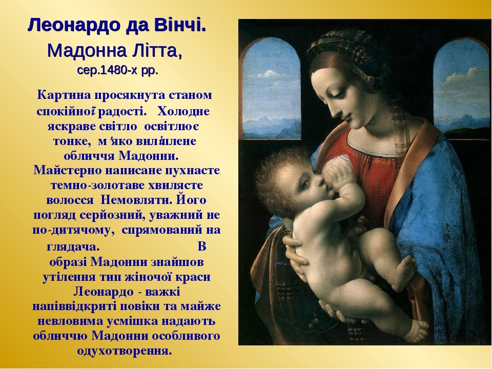 Леонардо да Вінчі. Мадонна Літта, сер.1480-х рр. Картина просякнута станом спокійної радості. Холодне яскраве світло освітлює тонке, м'яко виліплен...