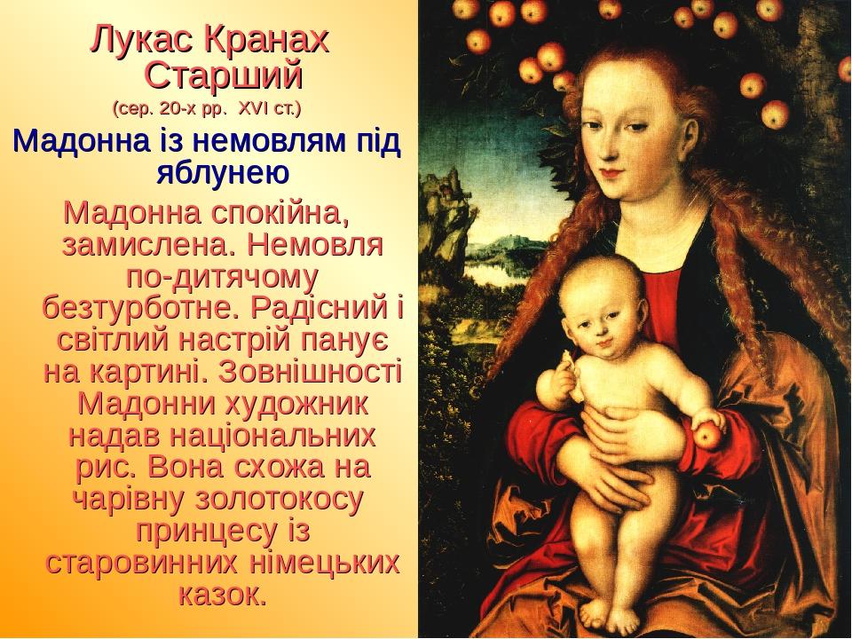 Лукас Кранах Старший (сер. 20-х рр. ХVІ ст.) Мадонна із немовлям під яблунею Мадонна спокійна, замислена. Немовля по-дитячому безтурботне. Радісний...