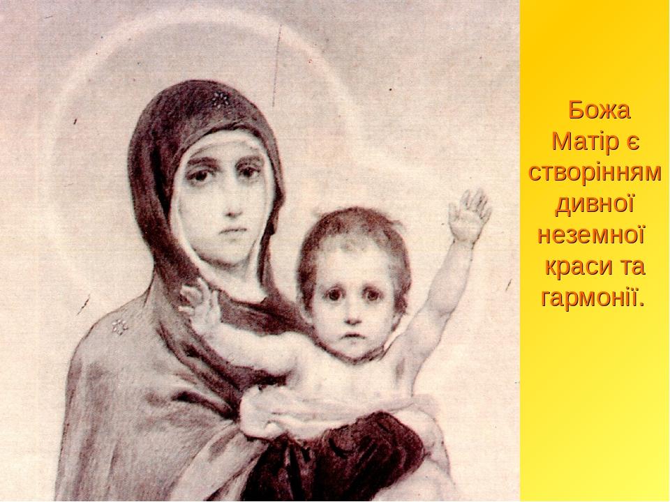 Божа Матір є створінням дивної неземної краси та гармонії.