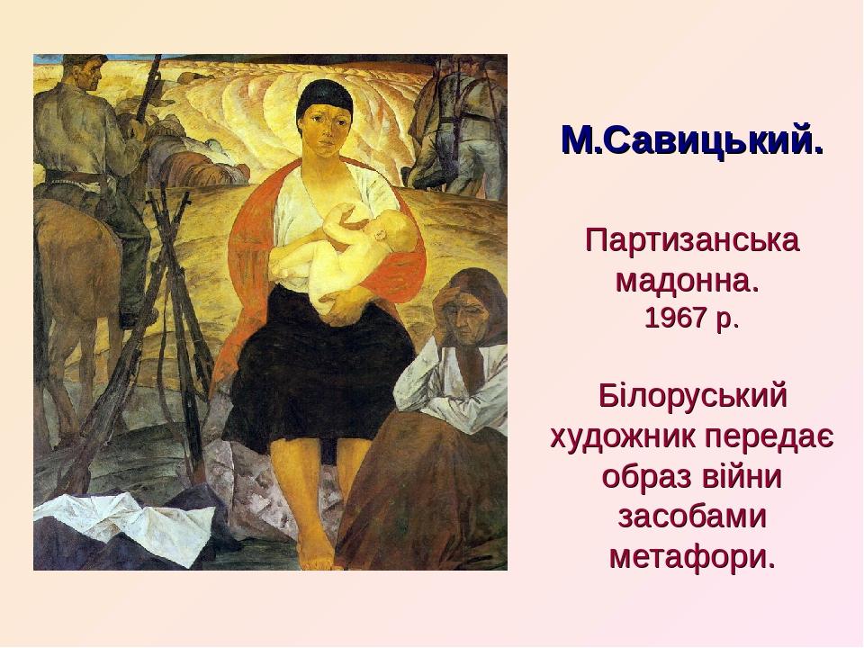 М.Савицький. Партизанська мадонна. 1967 р. Білоруський художник передає образ війни засобами метафори.