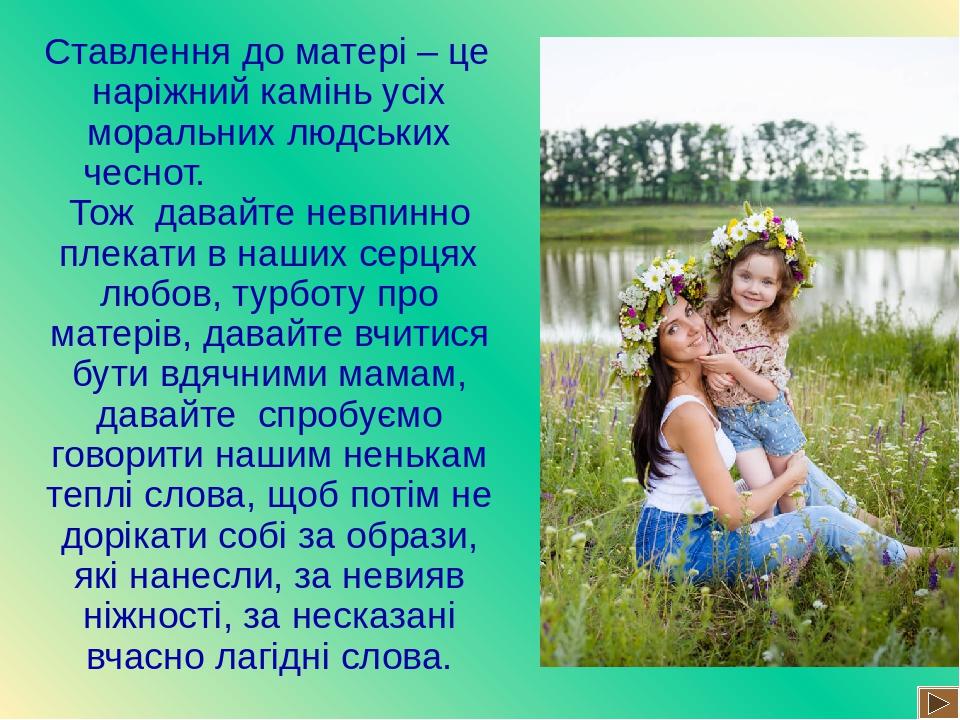 Ставлення до матері – це наріжний камінь усіх моральних людських чеснот. Тож давайте невпинно плекати в наших серцях любов, турботу про матерів, да...