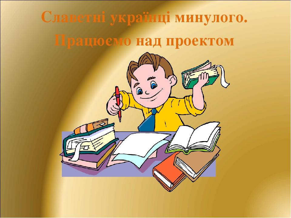 Славетні українці минулого. Працюємо над проектом