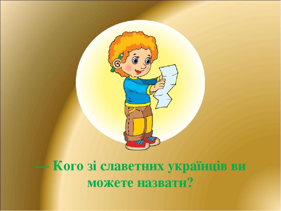 — Кого зі славетних українців ви можете назвати?