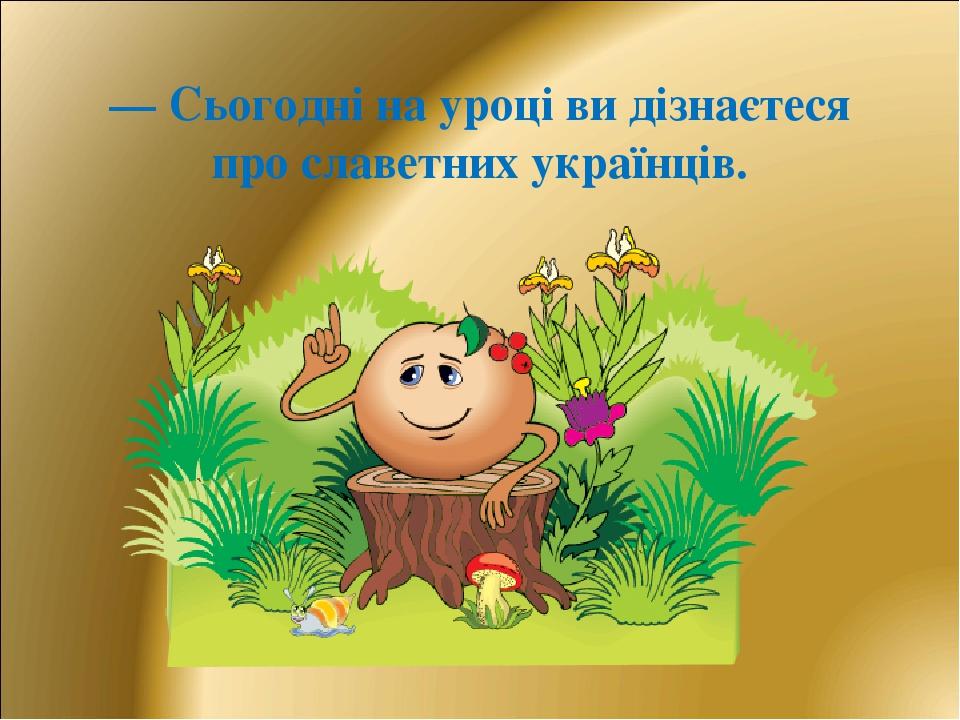 — Сьогодні на уроці ви дізнаєтеся про славетних українців.