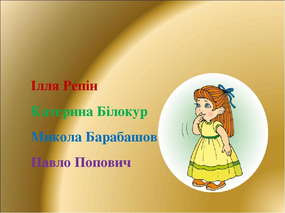 Ілля Репін Катерина Білокур Микола Барабашов Павло Попович
