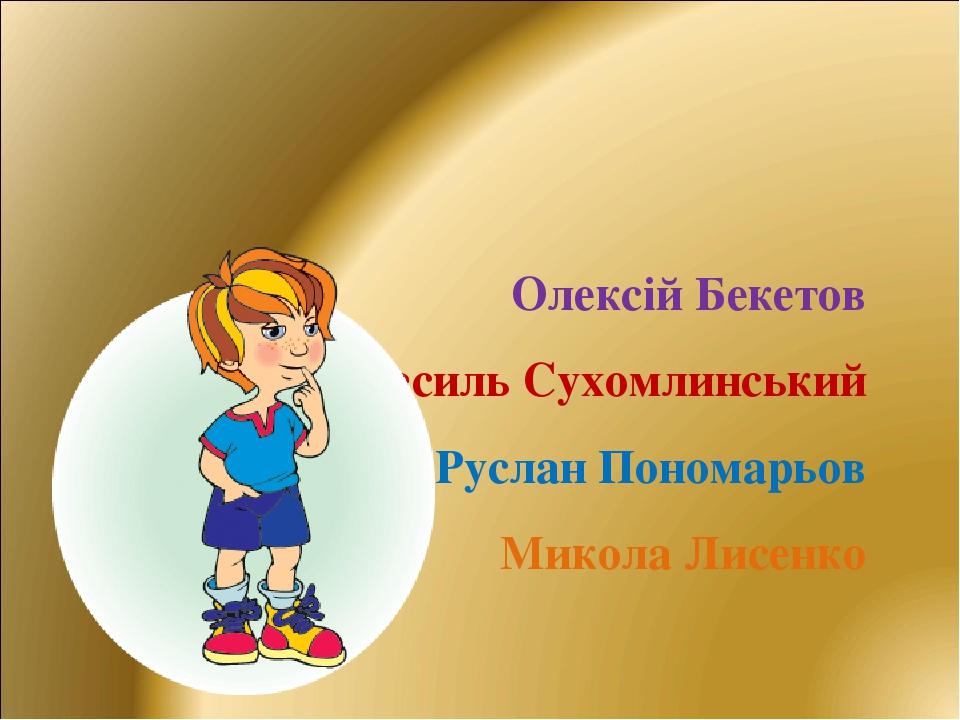 Олексій Бекетов Василь Сухомлинський Руслан Пономарьов Микола Лисенко