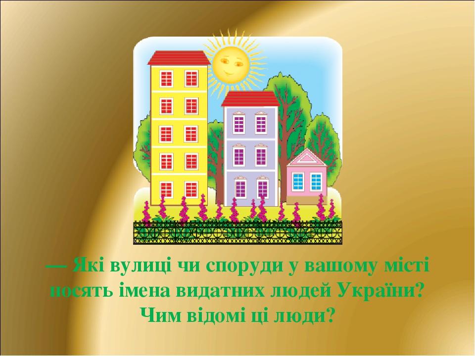 — Які вулиці чи споруди у вашому місті носять імена видатних людей України? Чим відомі ці люди?