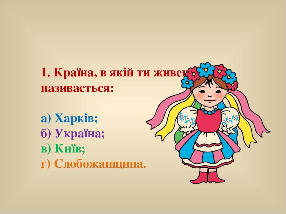 1. Країна, в якій ти живеш, називається: а) Харків; б) Україна; в) Київ; г) Слобожанщина.