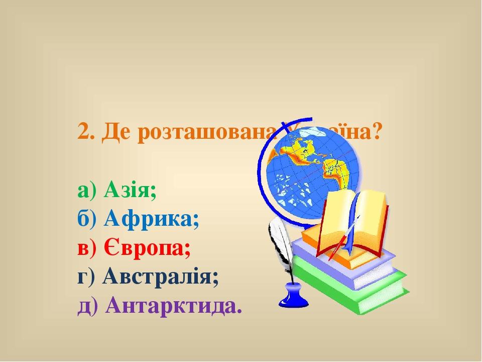 2. Де розташована Україна? а) Азія; б) Африка; в) Європа; г) Австралія; д) Антарктида.