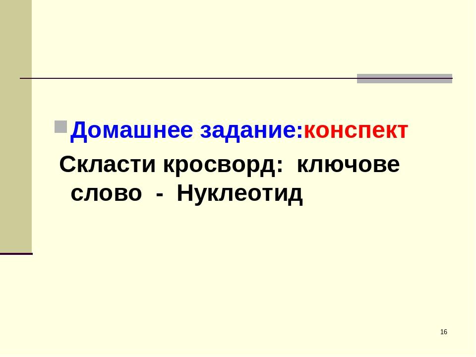 * Домашнее задание:конспект Скласти кросворд: ключове слово - Нуклеотид