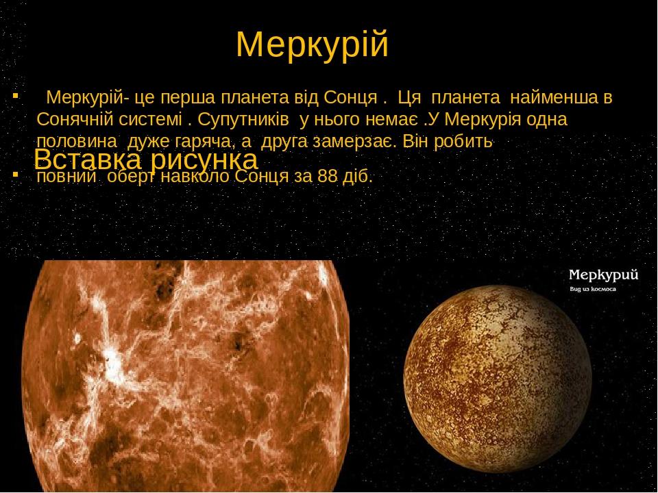 Меркурій Меркурій- це перша планета від Сонця . Ця планета найменша в Сонячній системі . Супутників у нього немає .У Меркурія одна половина дуже га...