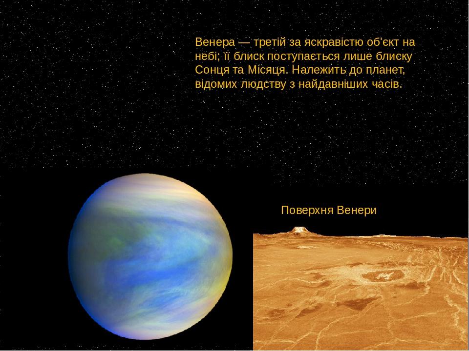 Венера— третій за яскравістю об'єкт на небі; її блиск поступається лише блискуСонцятаМісяця. Належить до планет, відомих людству з найдавніших ...