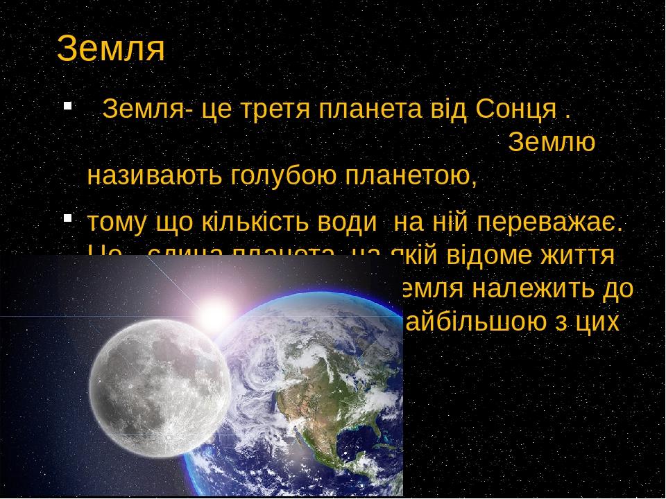 Земля Земля- це третя планета від Сонця . Землю називають голубою планетою, тому що кількість води на ній переважає. Це -єдина планета, на якій ві...