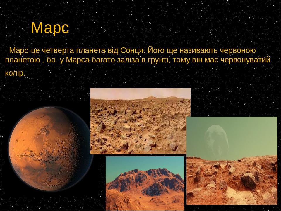 Марс Марс-це четверта планета від Сонця. Його ще називають червоною планетою , бо у Марса багато заліза в грунті, тому він має червонуватий колір.