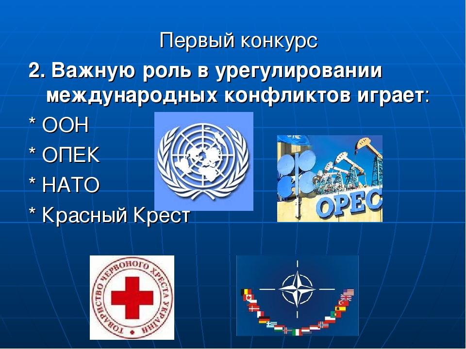 Первый конкурс 2. Важную роль в урегулировании международных конфликтов играет: * ООН * ОПЕК * НАТО * Красный Крест