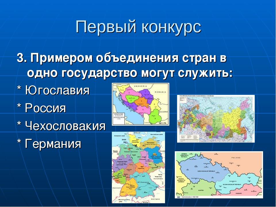 Первый конкурс 3. Примером объединения стран в одно государство могут служить: * Югославия * Россия * Чехословакия * Германия