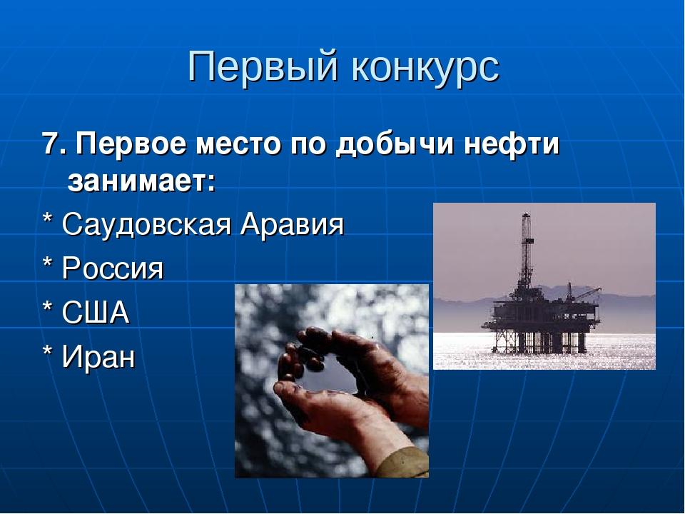 7. Первое место по добычи нефти занимает: * Саудовская Аравия * Россия * США * Иран Первый конкурс
