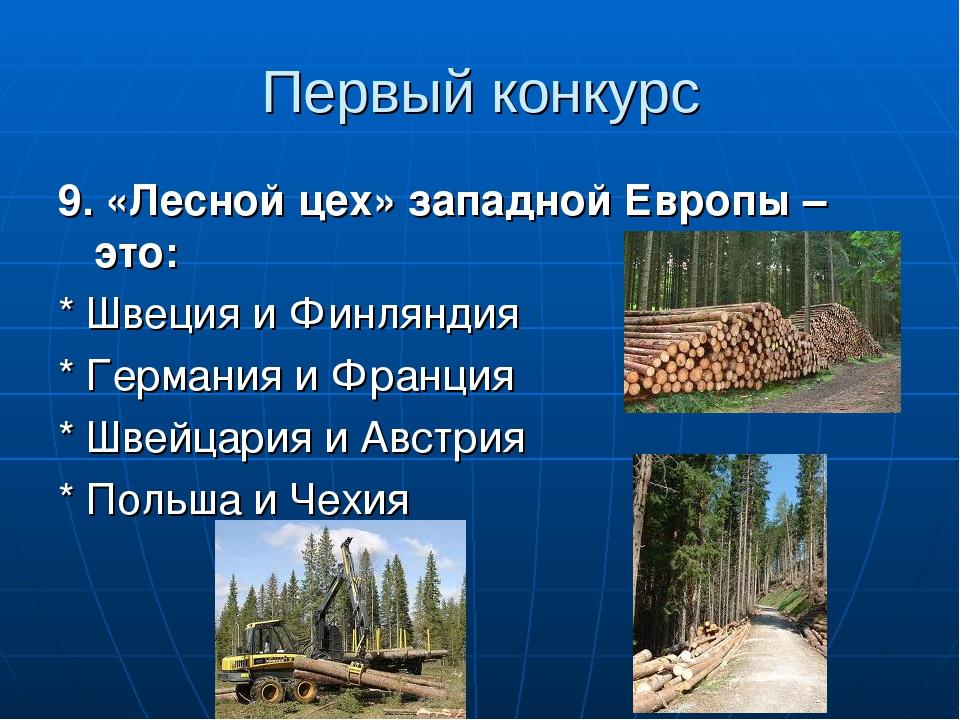 9. «Лесной цех» западной Европы – это: * Швеция и Финляндия * Германия и Франция * Швейцария и Австрия * Польша и Чехия Первый конкурс