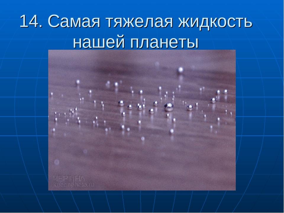 14. Самая тяжелая жидкость нашей планеты