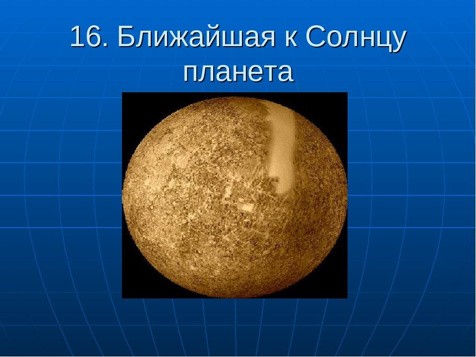 16. Ближайшая к Солнцу планета