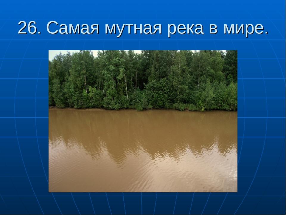 26. Самая мутная река в мире.