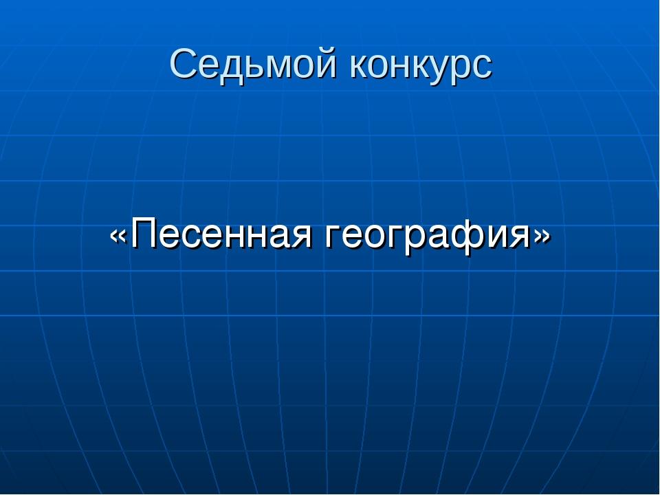 Седьмой конкурс «Песенная география»
