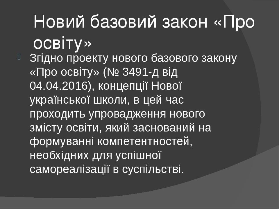Новий базовий закон «Про освіту» Згідно проекту нового базового закону «Про освіту» (№ 3491-д від 04.04.2016), концепції Нової української школи, в...