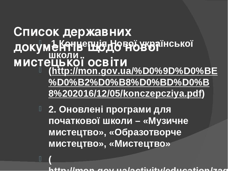 Список державних документів щодо нової мистецької освіти 1.Концепція Нової української школи (http://mon.gov.ua/%D0%9D%D0%BE%D0%B2%D0%B8%D0%BD%D0%B...
