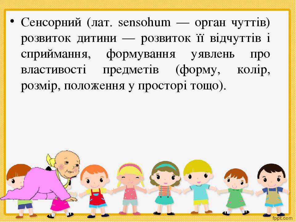 Сенсорний (лат. sensohum — орган чуттів) розвиток дитини — розвиток її відчуттів і сприймання, формування уявлень про властивості предметів (форму,...