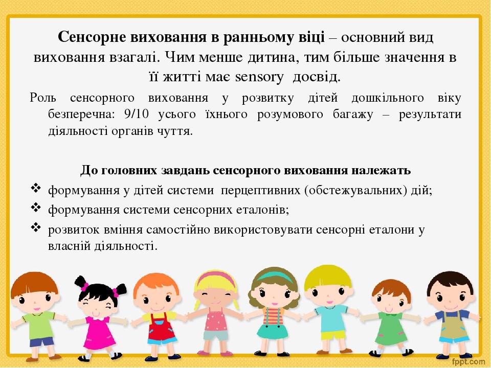 Сенсорне виховання в ранньому віці – основний вид виховання взагалі. Чим менше дитина, тим більше значення в її житті має sensorу досвід. Роль сенс...