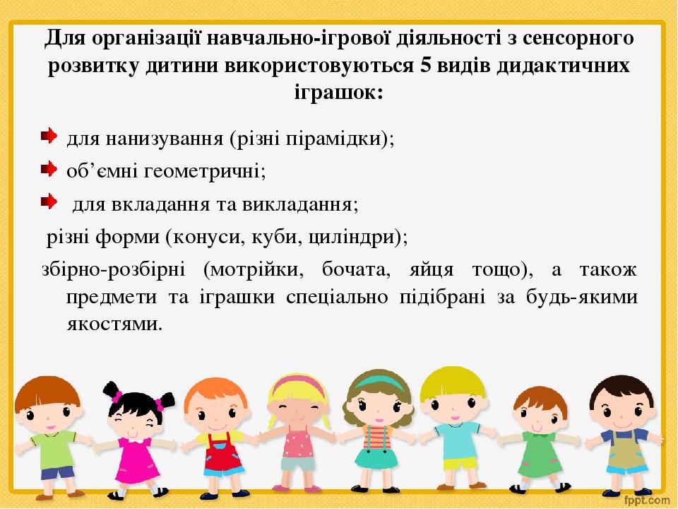 Для організації навчально-ігрової діяльності з сенсорного розвитку дитини використовуються 5 видів дидактичних іграшок: для нанизування (різні піра...