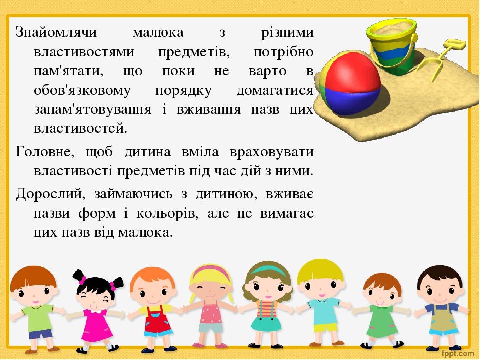 Знайомлячи малюка з різними властивостями предметів, потрібно пам'ятати, що поки не варто в обов'язковому порядку домагатися запам'ятовування і вжи...
