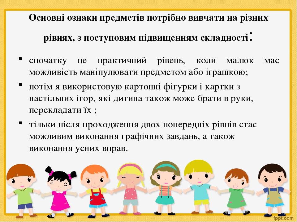 Основні ознаки предметів потрібно вивчати на різних рівнях, з поступовим підвищенням складності: спочатку це практичний рівень, коли малюк має можл...