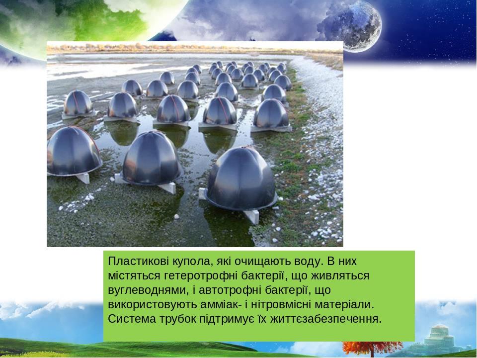 Пластикові купола, які очищають воду. В них містяться гетеротрофні бактерії, що живляться вуглеводнями, і автотрофні бактерії, що використовують ам...