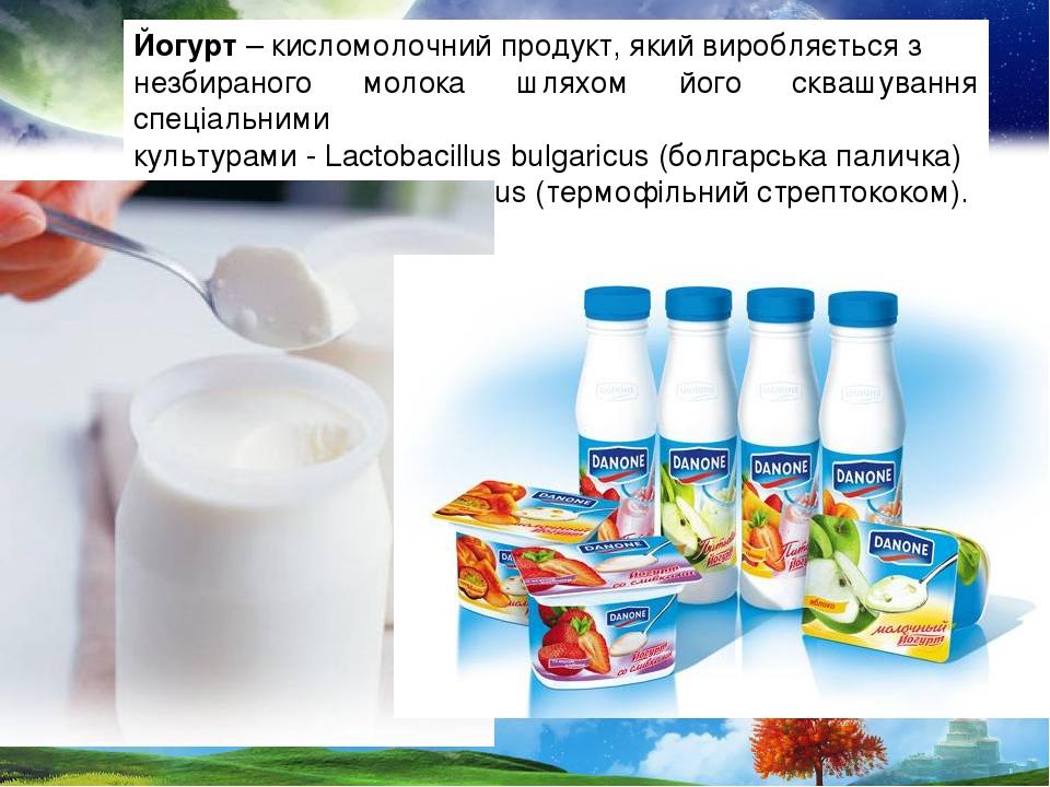 Йогурт – кисломолочний продукт, який виробляється з незбираного молока шляхом його сквашування спеціальними культурами - Lactobacillus bulgaricus (...