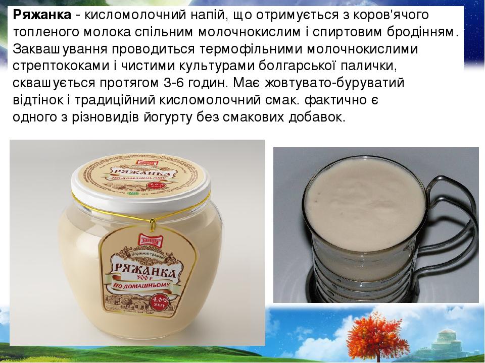 Ряжанка - кисломолочний напій, що отримується з коров'ячого топленого молока спільним молочнокислим і спиртовим бродінням. Заквашування проводиться...