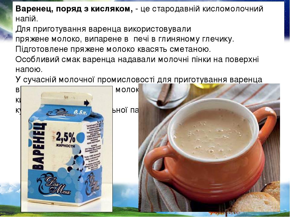 Варенец, поряд з кисляком, - це стародавній кисломолочний напій. Для приготування варенца використовували пряжене молоко, випарене в печі в глиняно...