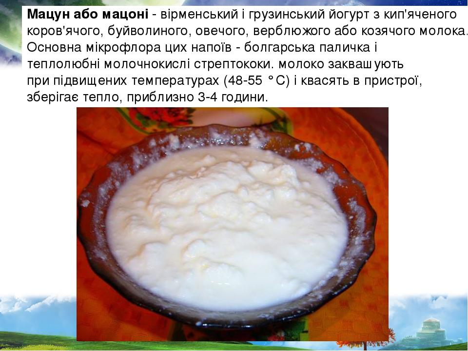 Мацун або мацоні - вірменський і грузинський йогурт з кип'яченого коров'ячого, буйволиного, овечого, верблюжого або козячого молока. Основна мікроф...