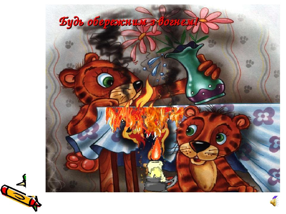 Будь обережним з вогнем!