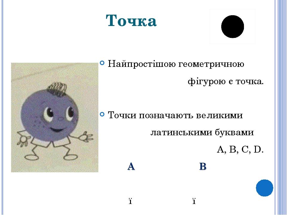 Точка Найпростішою геометричною фігурою єточка. Точки позначають великими латинськими буквами А, В, С,D. ● ●