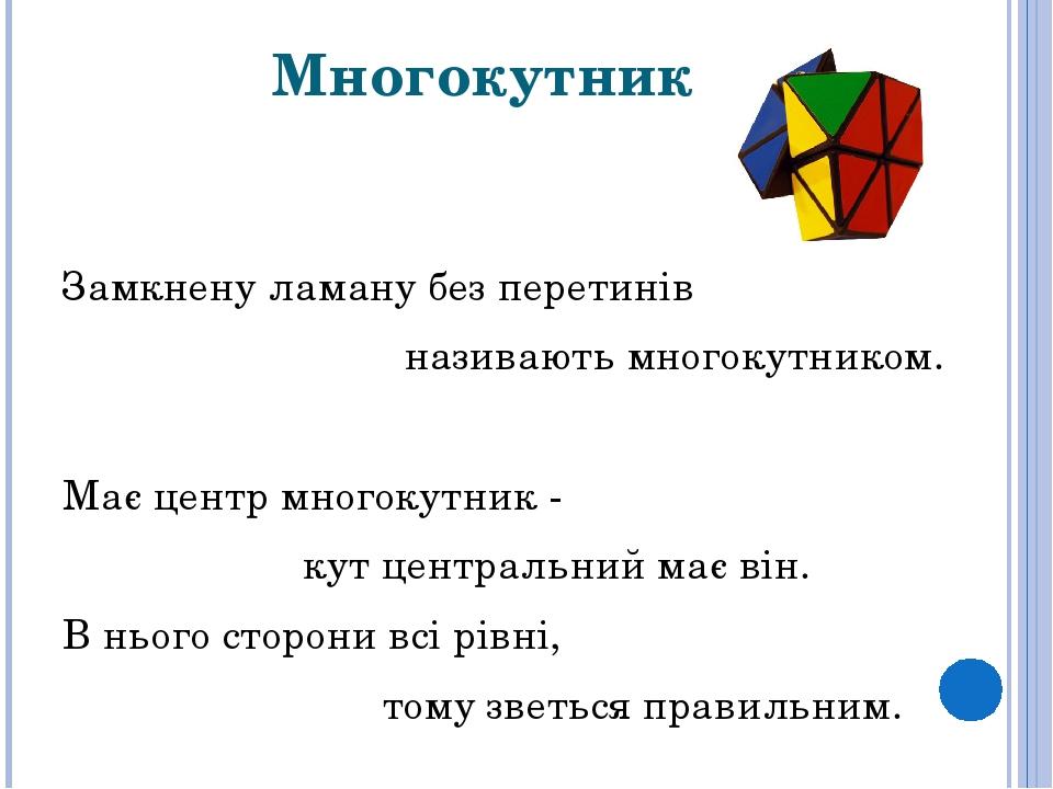 Многокутник Замкнену ламану без перетинів називаютьмногокутником. Має центр многокутник- кут центральний має він. В нього сторони всі рівні,  то...