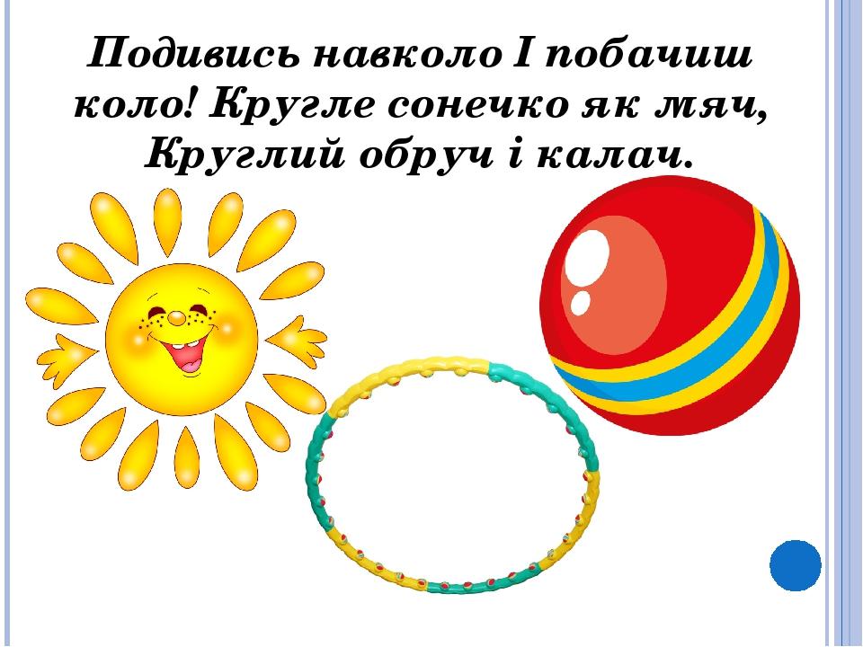 Подивись навколо І побачиш коло! Кругле сонечко як мяч, Круглий обруч і калач.