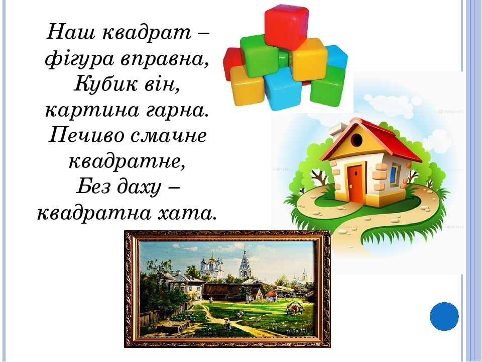 Наш квадрат – фігура вправна, Кубик він, картина гарна. Печиво смачне квадратне, Без даху – квадратна хата.