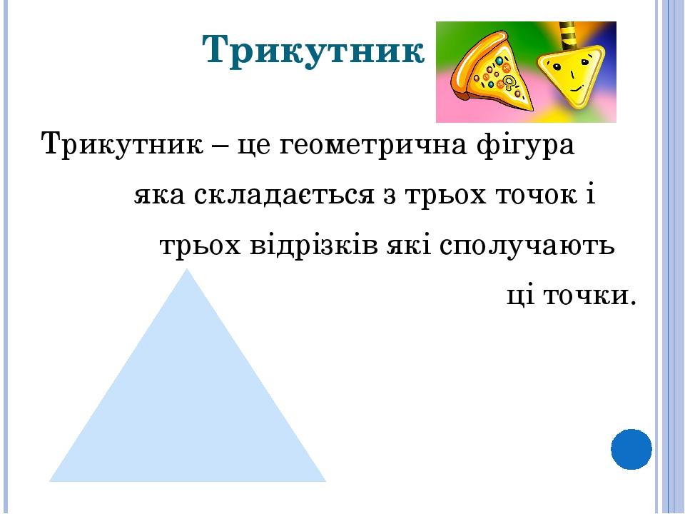 Трикутник Трикутник – це геометрична фігура яка складається з трьох точок і трьох відрізків які сполучають ці точки.