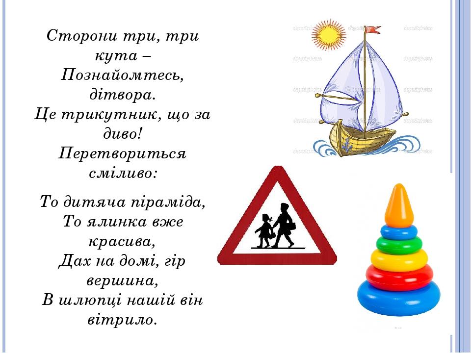 Сторони три, три кута – Познайомтесь, дітвора. Це трикутник, що за диво! Перетвориться сміливо: То дитяча піраміда, То ялинка вже красива, Дах на д...