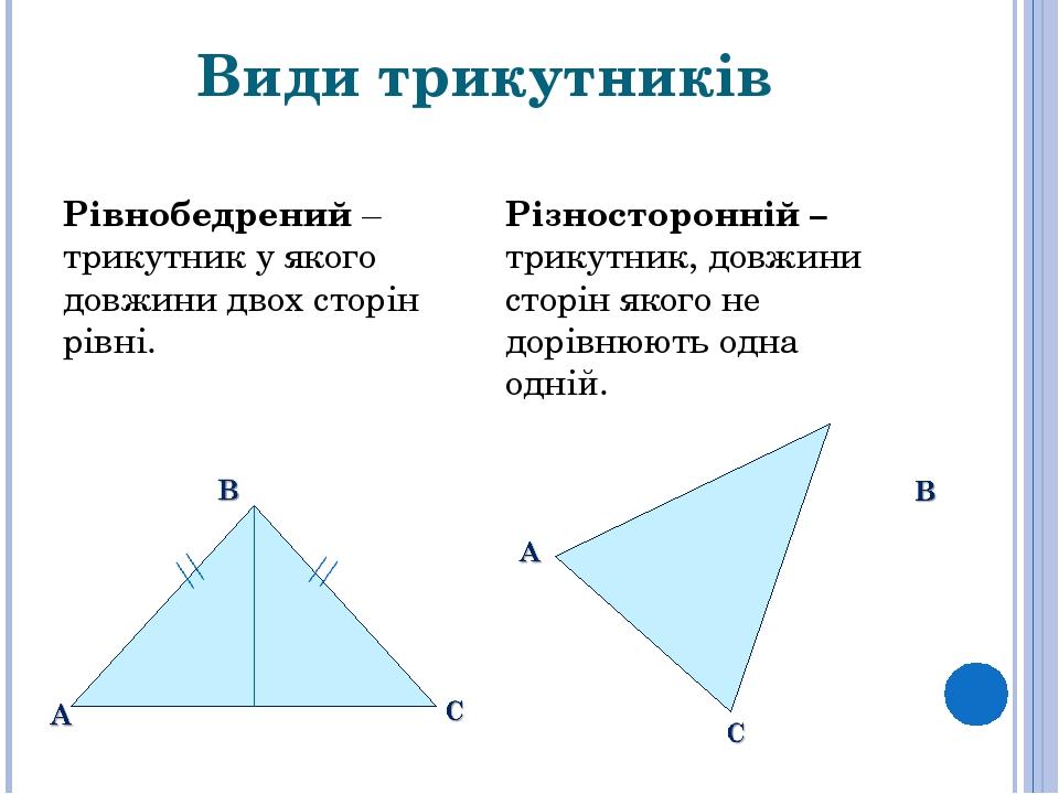 Види трикутників Рівнобедрений – трикутник у якого довжини двох сторін рівні. Різносторонній – трикутник, довжини сторін якого не дорівнюють одна о...